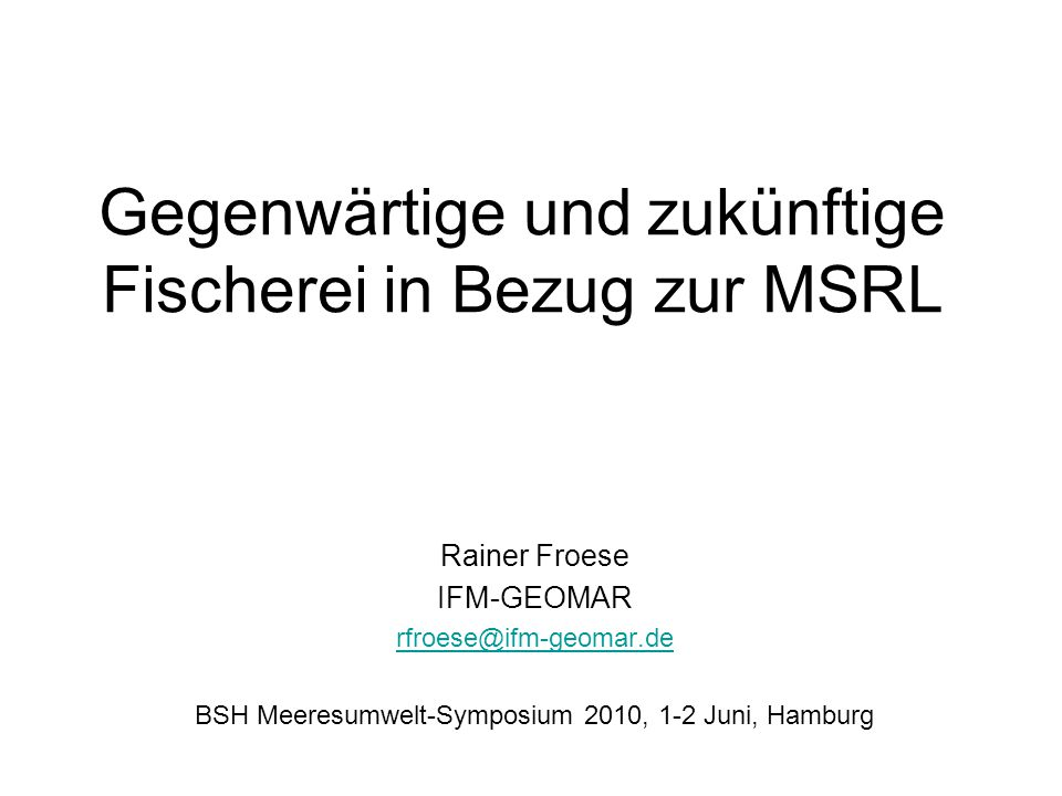 Gegenwärtige und zukünftige Fischerei in Bezug zur MSRL Rainer Froese IFM-GEOMAR rfroese@ifm-geomar.de BSH Meeresumwelt-Symposium 2010, 1-2 Juni, Hamburg