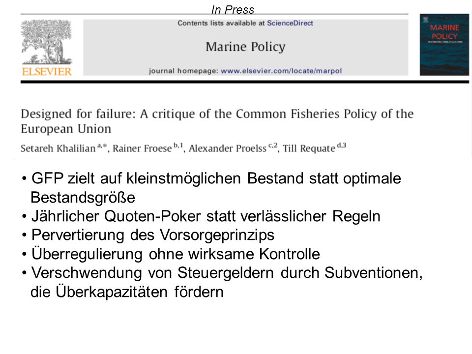 In Press GFP zielt auf kleinstmöglichen Bestand statt optimale Bestandsgröße Jährlicher Quoten-Poker statt verlässlicher Regeln Pervertierung des Vorsorgeprinzips Überregulierung ohne wirksame Kontrolle Verschwendung von Steuergeldern durch Subventionen, die Überkapazitäten fördern