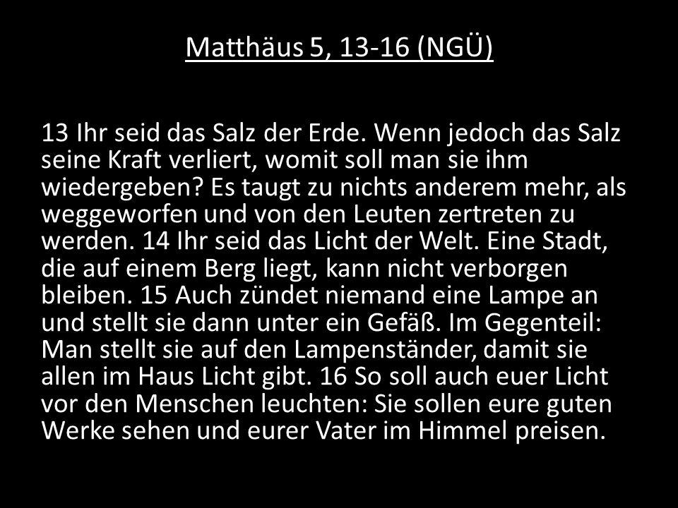 Matthäus 5, 13-16 (NGÜ) 13 Ihr seid das Salz der Erde. Wenn jedoch das Salz seine Kraft verliert, womit soll man sie ihm wiedergeben? Es taugt zu nich
