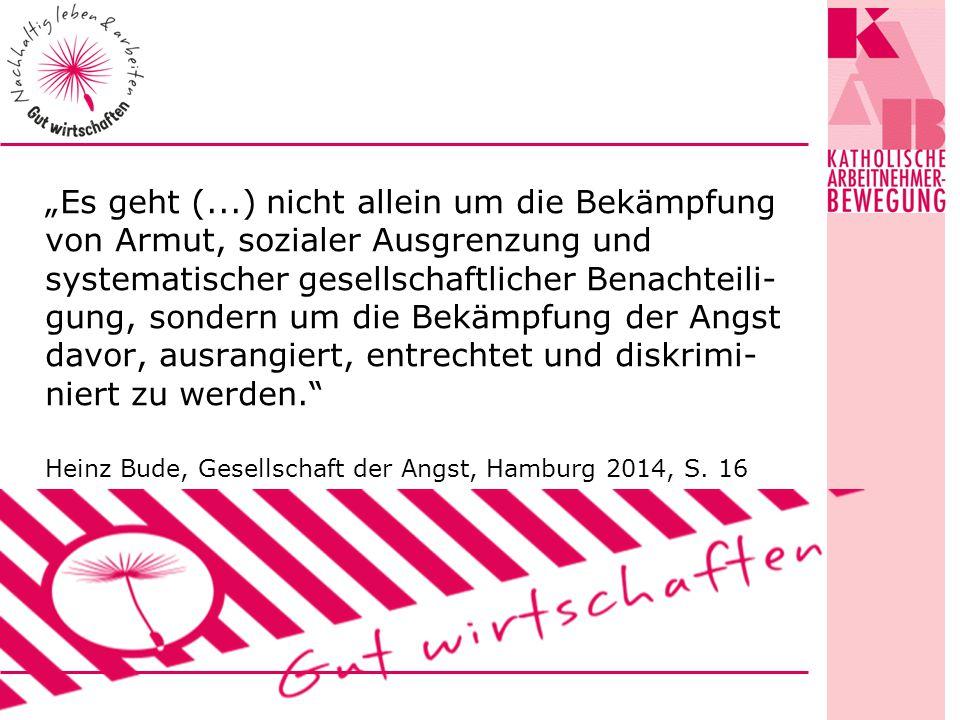 """""""Es geht (...) nicht allein um die Bekämpfung von Armut, sozialer Ausgrenzung und systematischer gesellschaftlicher Benachteili- gung, sondern um die Bekämpfung der Angst davor, ausrangiert, entrechtet und diskrimi- niert zu werden. Heinz Bude, Gesellschaft der Angst, Hamburg 2014, S."""