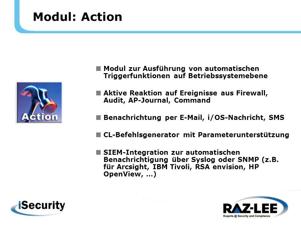 Modul: Action  Modul zur Ausführung von automatischen Triggerfunktionen auf Betriebssystemebene  Aktive Reaktion auf Ereignisse aus Firewall, Audit, AP-Journal, Command  Benachrichtung per E-Mail, i/OS-Nachricht, SMS  CL-Befehlsgenerator mit Parameterunterstützung  SIEM-Integration zur automatischen Benachrichtigung über Syslog oder SNMP (z.B.