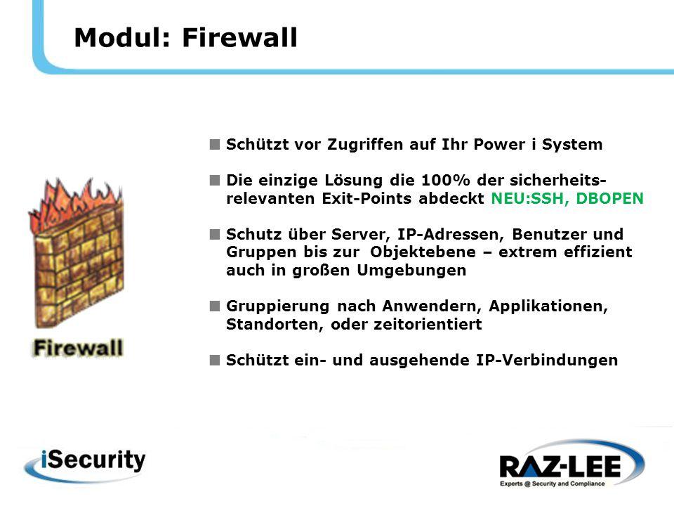 Modul: Firewall  Schützt vor Zugriffen auf Ihr Power i System  Die einzige Lösung die 100% der sicherheits- relevanten Exit-Points abdeckt NEU:SSH, DBOPEN  Schutz über Server, IP-Adressen, Benutzer und Gruppen bis zur Objektebene – extrem effizient auch in großen Umgebungen  Gruppierung nach Anwendern, Applikationen, Standorten, oder zeitorientiert  Schützt ein- und ausgehende IP-Verbindungen