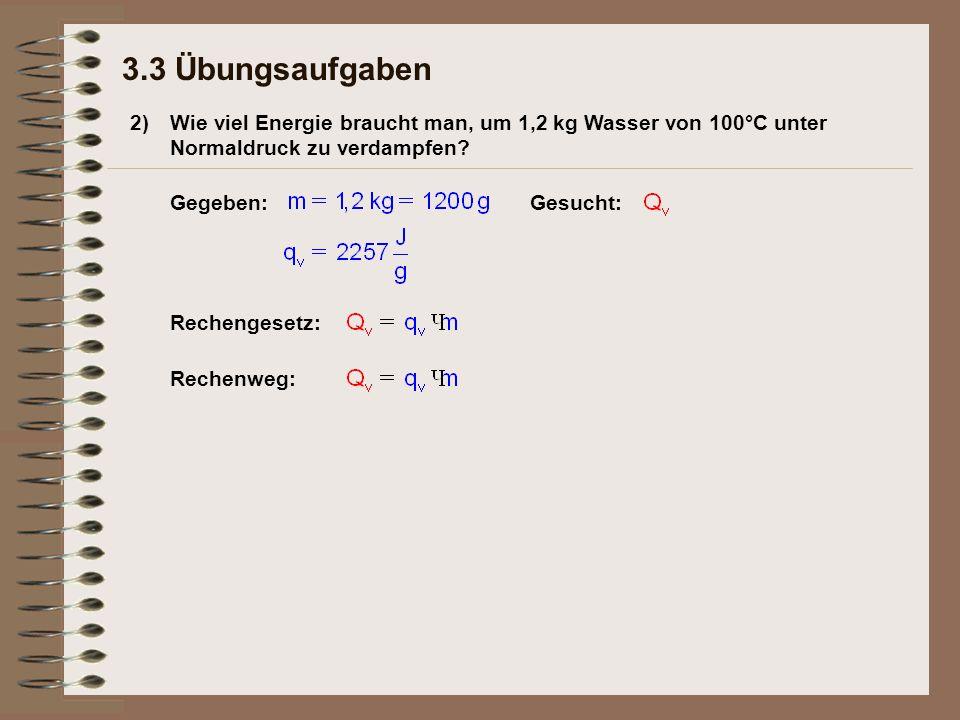 2) 3.3 Übungsaufgaben Wie viel Energie braucht man, um 1,2 kg Wasser von 100°C unter Normaldruck zu verdampfen? Gegeben:Gesucht: Rechengesetz: Rechenw