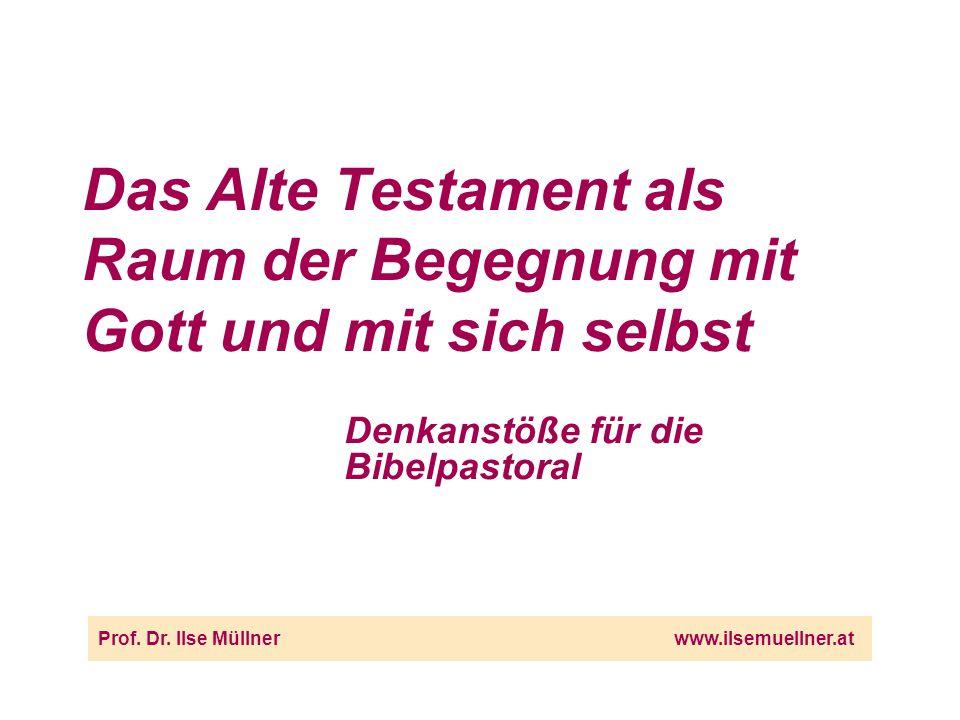 Das Alte Testament als Raum der Begegnung mit Gott und mit sich selbst Prof.