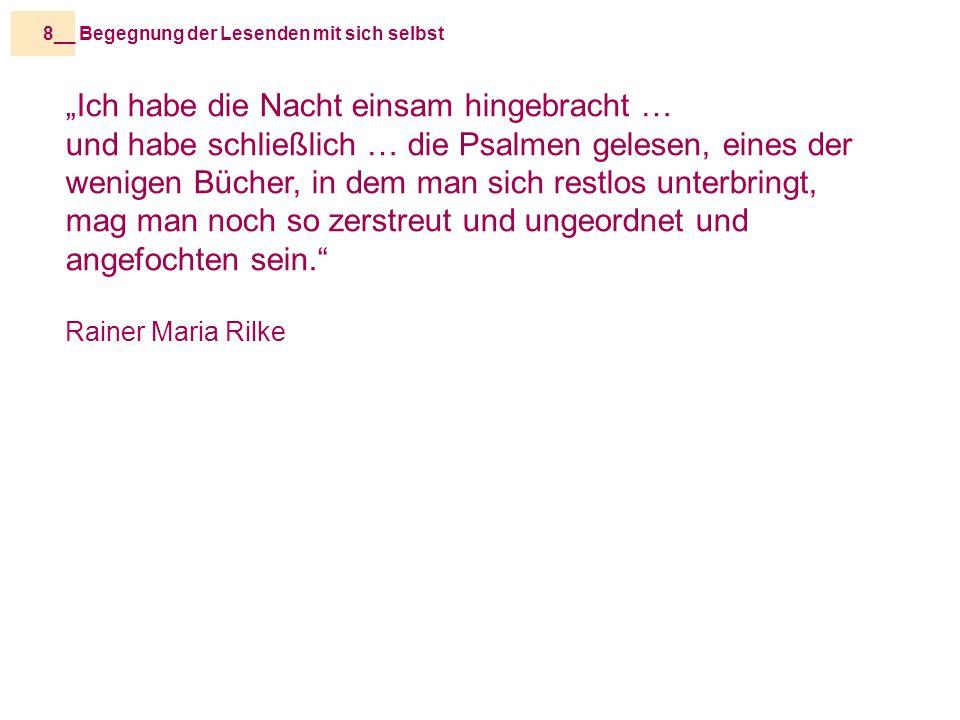 """Begegnung der Lesenden mit sich selbst8__ """"Ich habe die Nacht einsam hingebracht … und habe schließlich … die Psalmen gelesen, eines der wenigen Bücher, in dem man sich restlos unterbringt, mag man noch so zerstreut und ungeordnet und angefochten sein. Rainer Maria Rilke"""