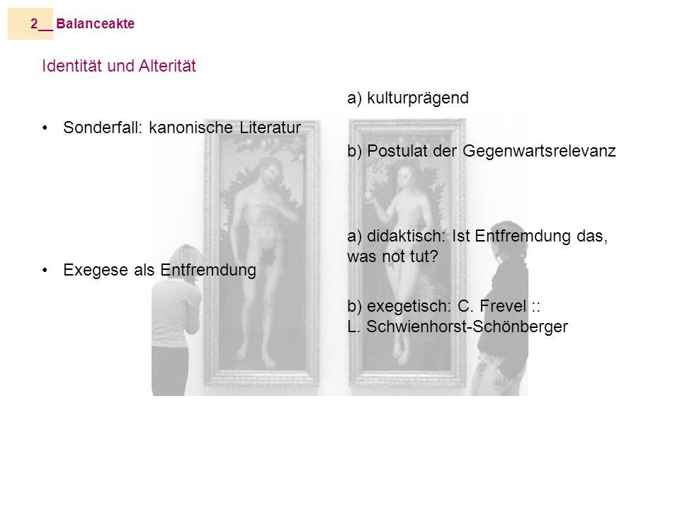 Balanceakte2__ Identität und Alterität Sonderfall: kanonische Literatur Exegese als Entfremdung a) kulturprägend b) Postulat der Gegenwartsrelevanz a) didaktisch: Ist Entfremdung das, was not tut.