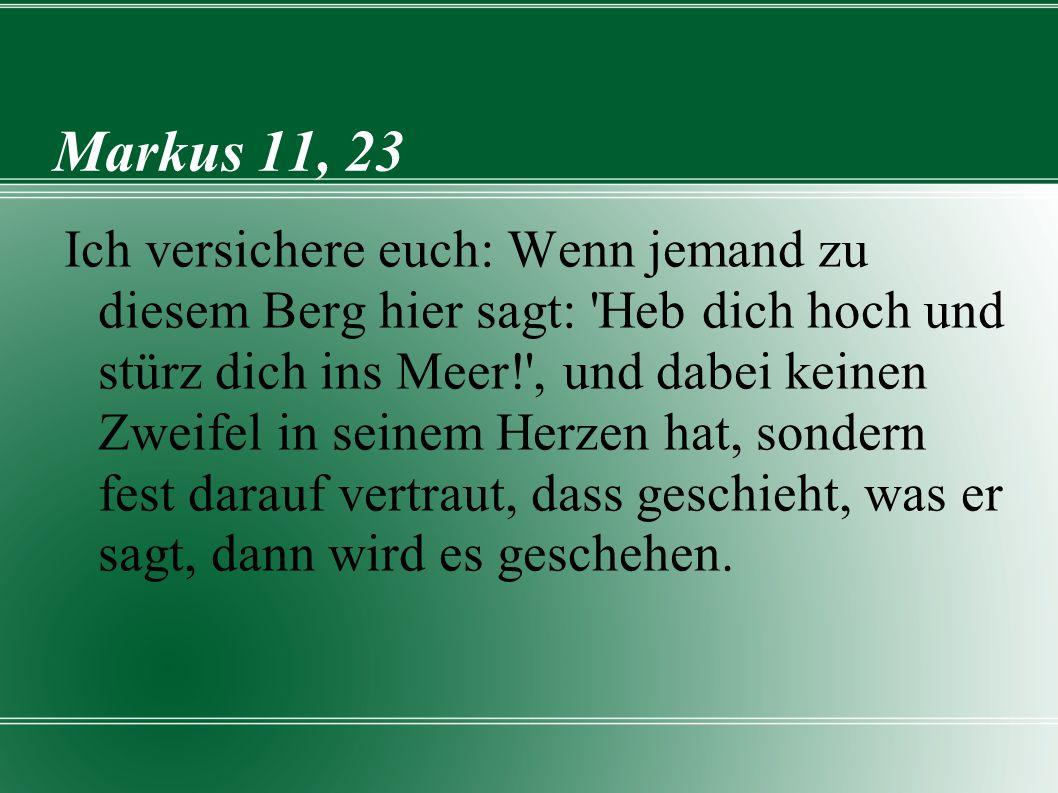 Markus 11, 23 Ich versichere euch: Wenn jemand zu diesem Berg hier sagt: Heb dich hoch und stürz dich ins Meer! , und dabei keinen Zweifel in seinem Herzen hat, sondern fest darauf vertraut, dass geschieht, was er sagt, dann wird es geschehen.