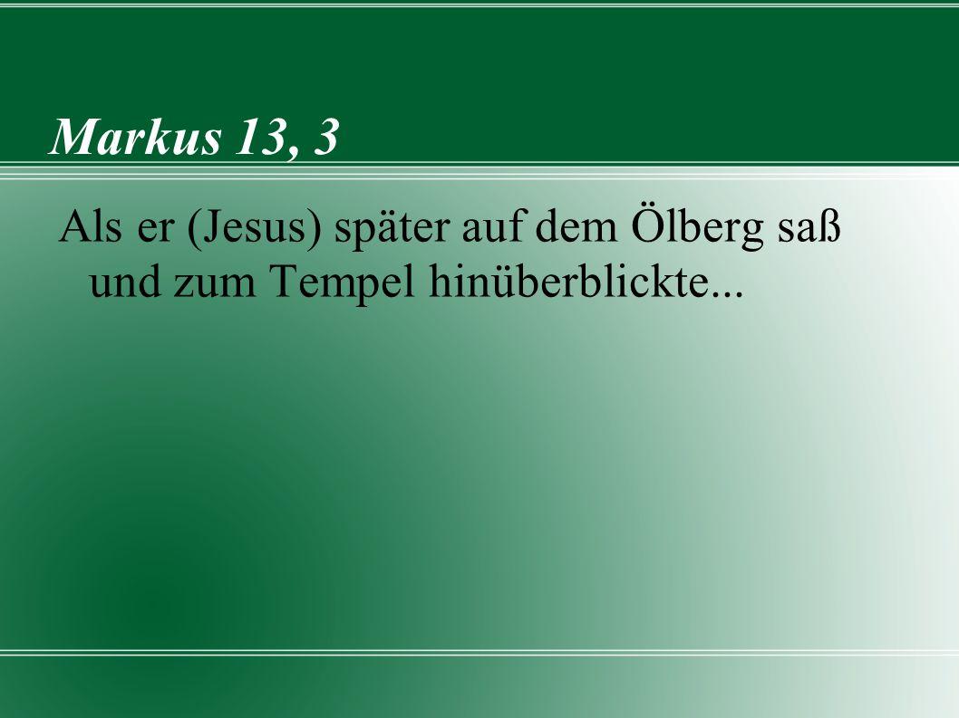 Markus 13, 3 Als er (Jesus) später auf dem Ölberg saß und zum Tempel hinüberblickte...