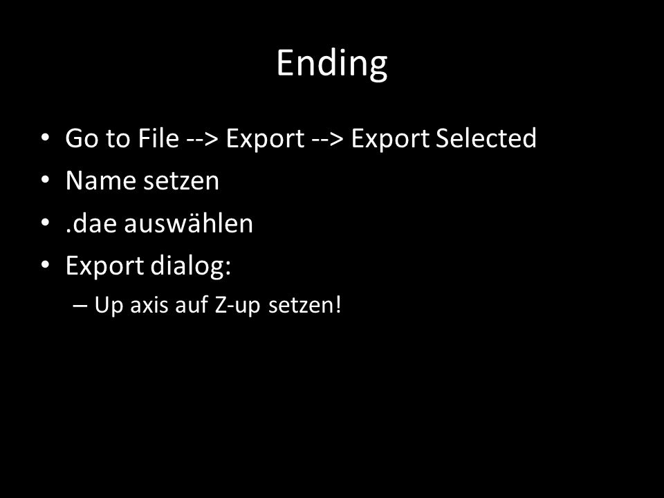 Ending Go to File --> Export --> Export Selected Name setzen.dae auswählen Export dialog: – Up axis auf Z-up setzen!