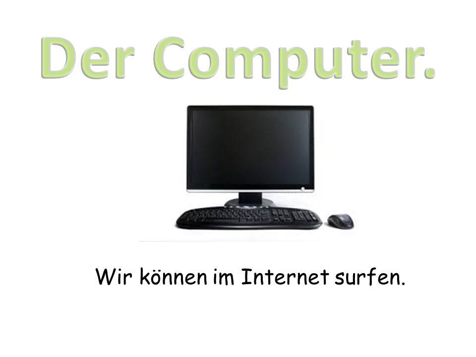 Wir können im Internet surfen.