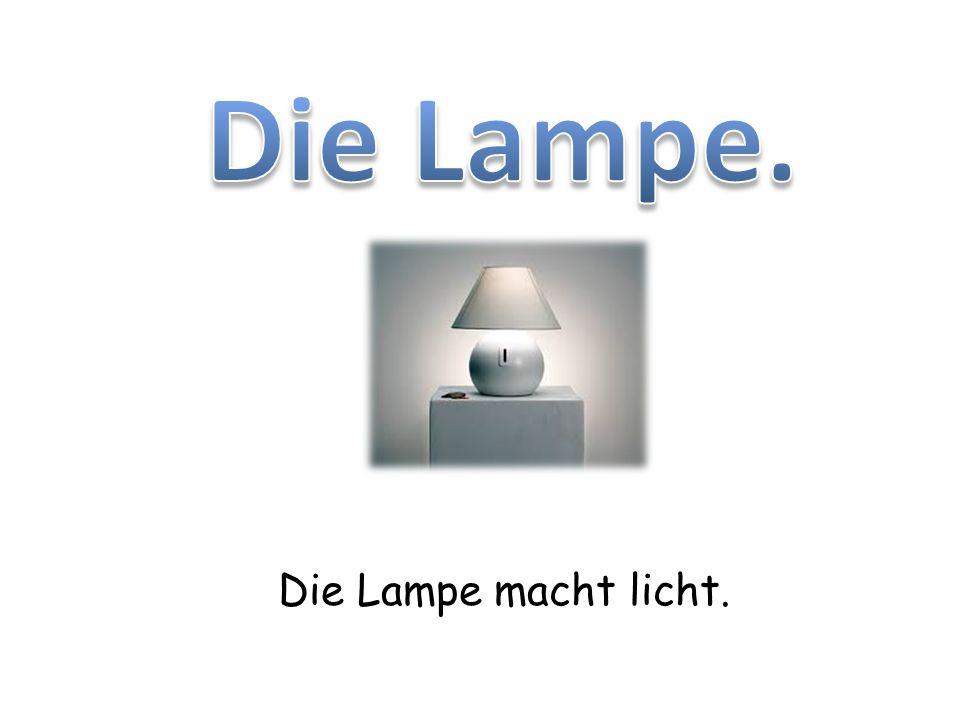 Die Lampe macht licht.