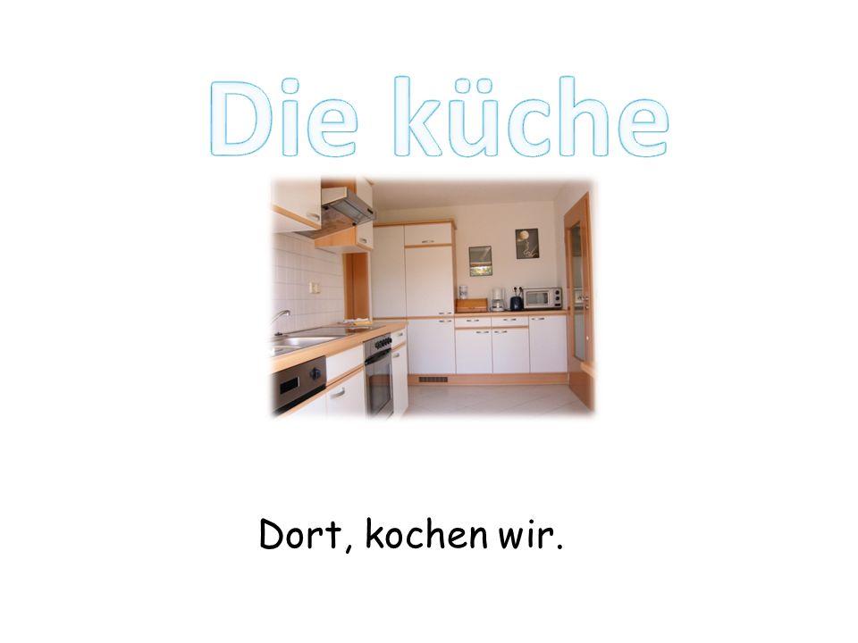 Dort, kochen wir.