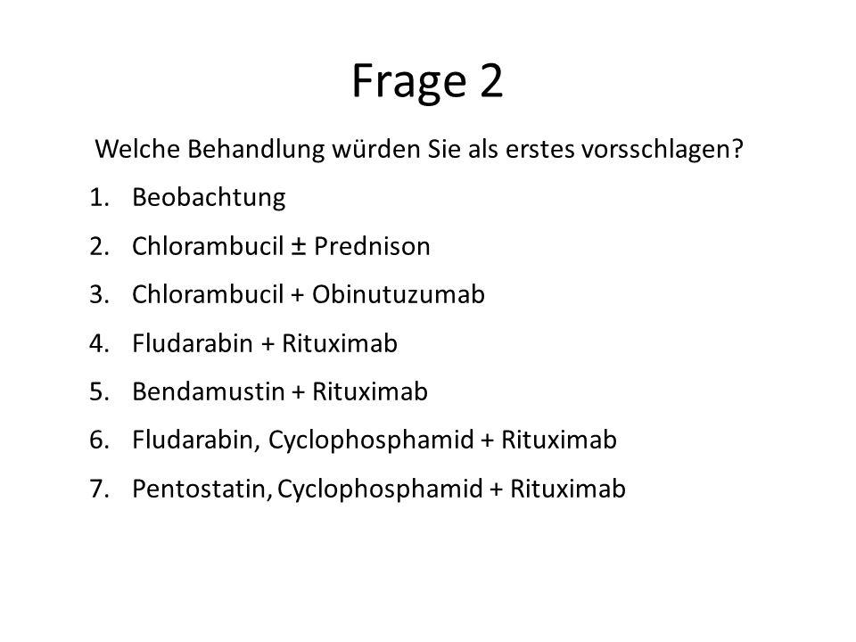 Frage 2 Welche Behandlung würden Sie als erstes vorsschlagen? 1.Beobachtung 2.Chlorambucil ± Prednison 3.Chlorambucil + Obinutuzumab 4.Fludarabin + Ri