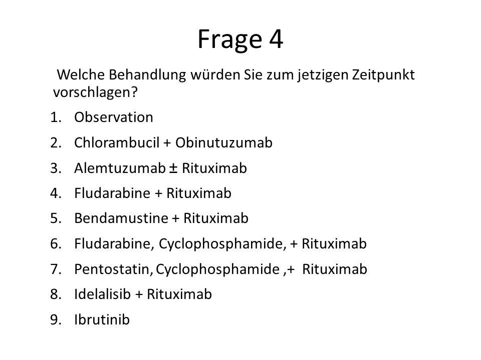Frage 4 Welche Behandlung würden Sie zum jetzigen Zeitpunkt vorschlagen? 1.Observation 2.Chlorambucil + Obinutuzumab 3.Alemtuzumab ± Rituximab 4.Fluda