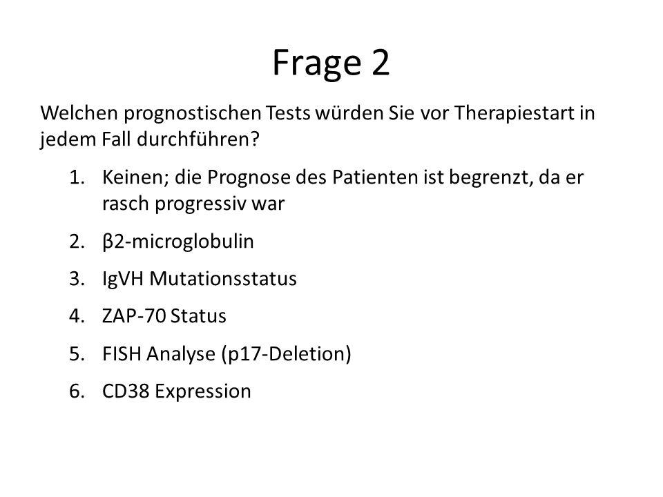 Frage 2 Welchen prognostischen Tests würden Sie vor Therapiestart in jedem Fall durchführen? 1.Keinen; die Prognose des Patienten ist begrenzt, da er