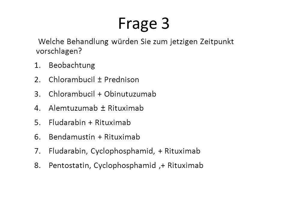 Frage 3 Welche Behandlung würden Sie zum jetzigen Zeitpunkt vorschlagen? 1.Beobachtung 2.Chlorambucil ± Prednison 3.Chlorambucil + Obinutuzumab 4.Alem