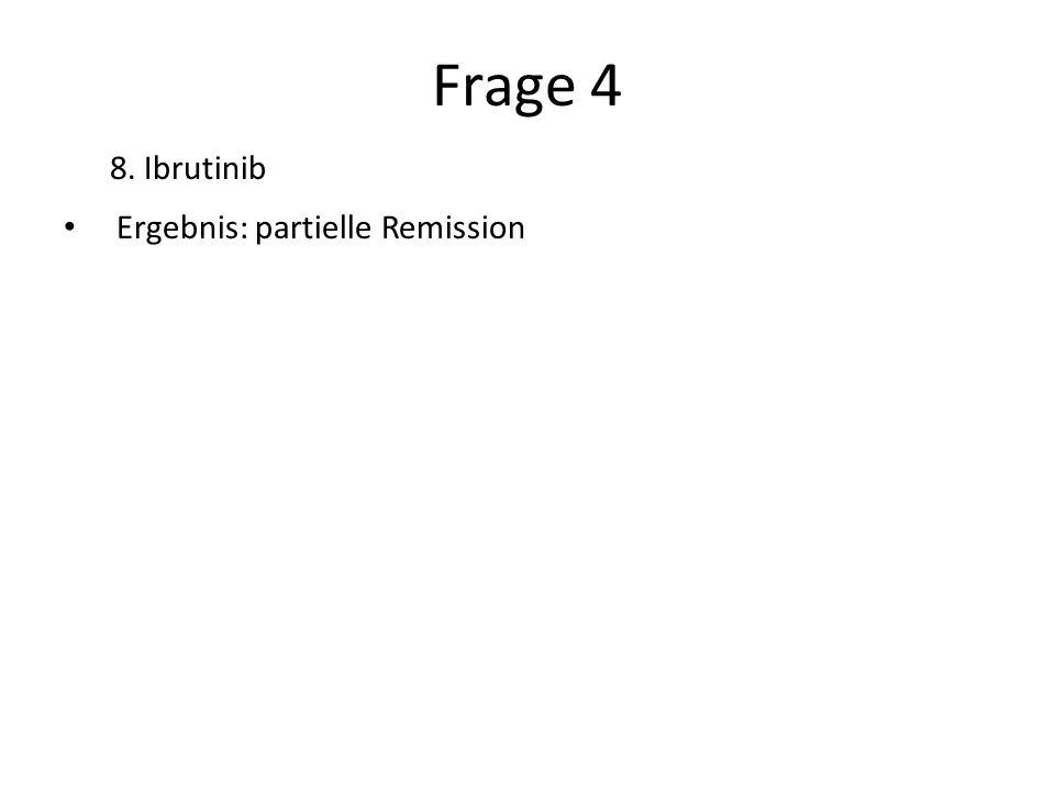 Frage 4 8. Ibrutinib Ergebnis: partielle Remission
