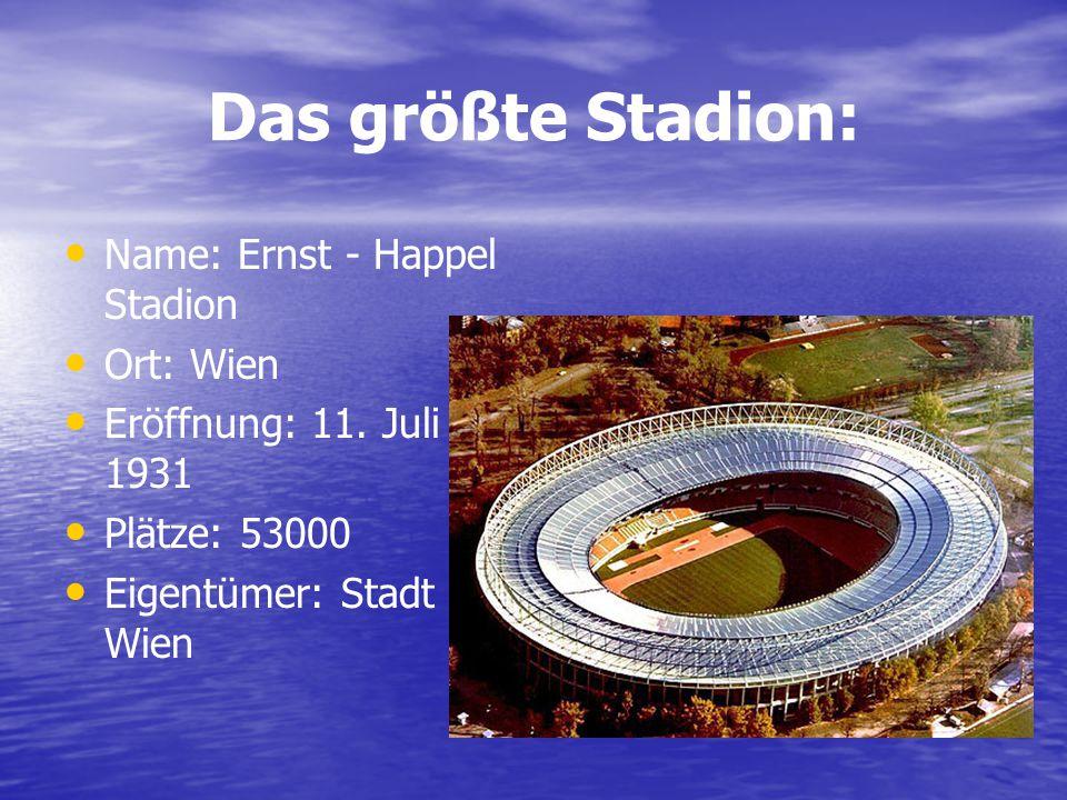 Das größte Stadion: Name: Ernst - Happel Stadion Ort: Wien Eröffnung: 11. Juli 1931 Plätze: 53000 Eigentümer: Stadt Wien