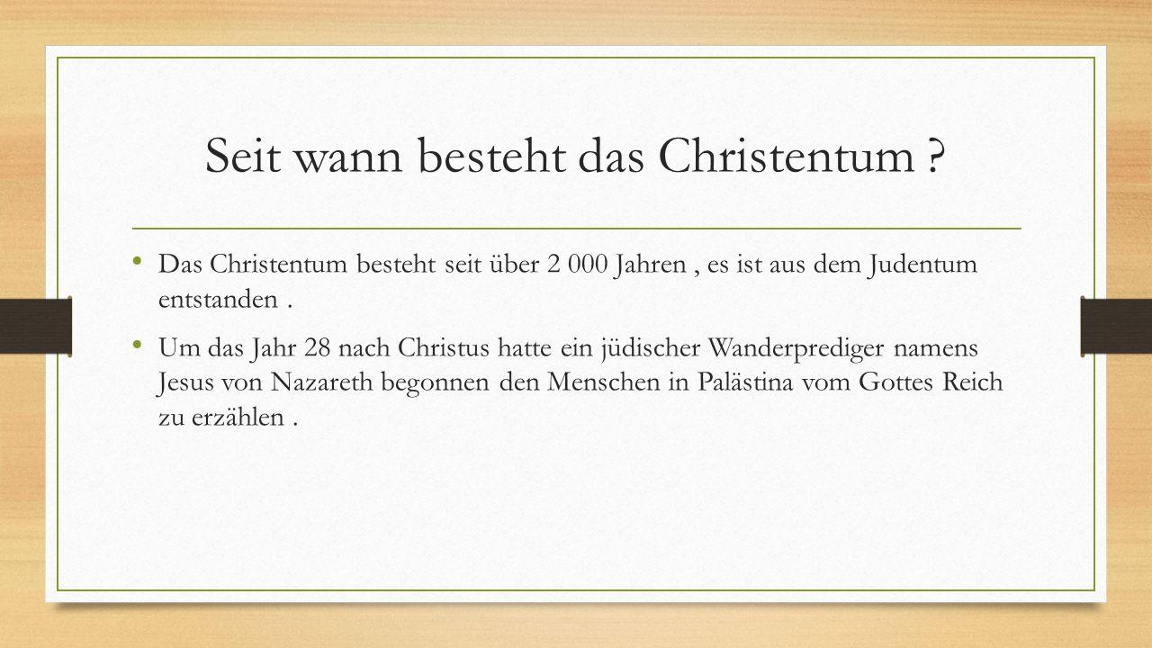 Seit wann besteht das Christentum ? Das Christentum besteht seit über 2 000 Jahren, es ist aus dem Judentum entstanden. Um das Jahr 28 nach Christus h