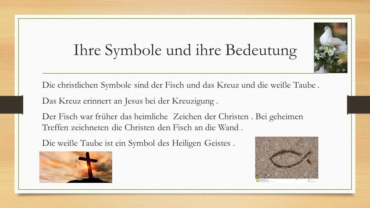 Ihre Symbole und ihre Bedeutung Die christlichen Symbole sind der Fisch und das Kreuz und die weiße Taube. Das Kreuz erinnert an Jesus bei der Kreuzig
