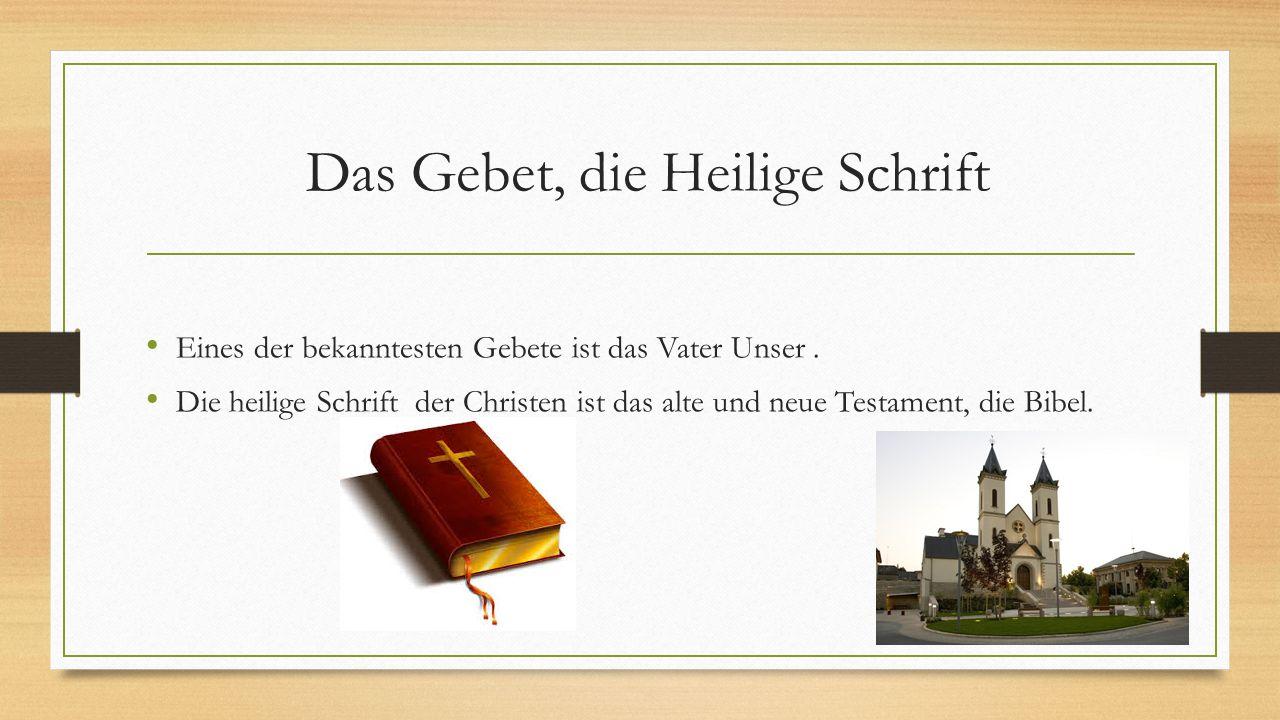 Das Gebet, die Heilige Schrift Eines der bekanntesten Gebete ist das Vater Unser. Die heilige Schrift der Christen ist das alte und neue Testament, di