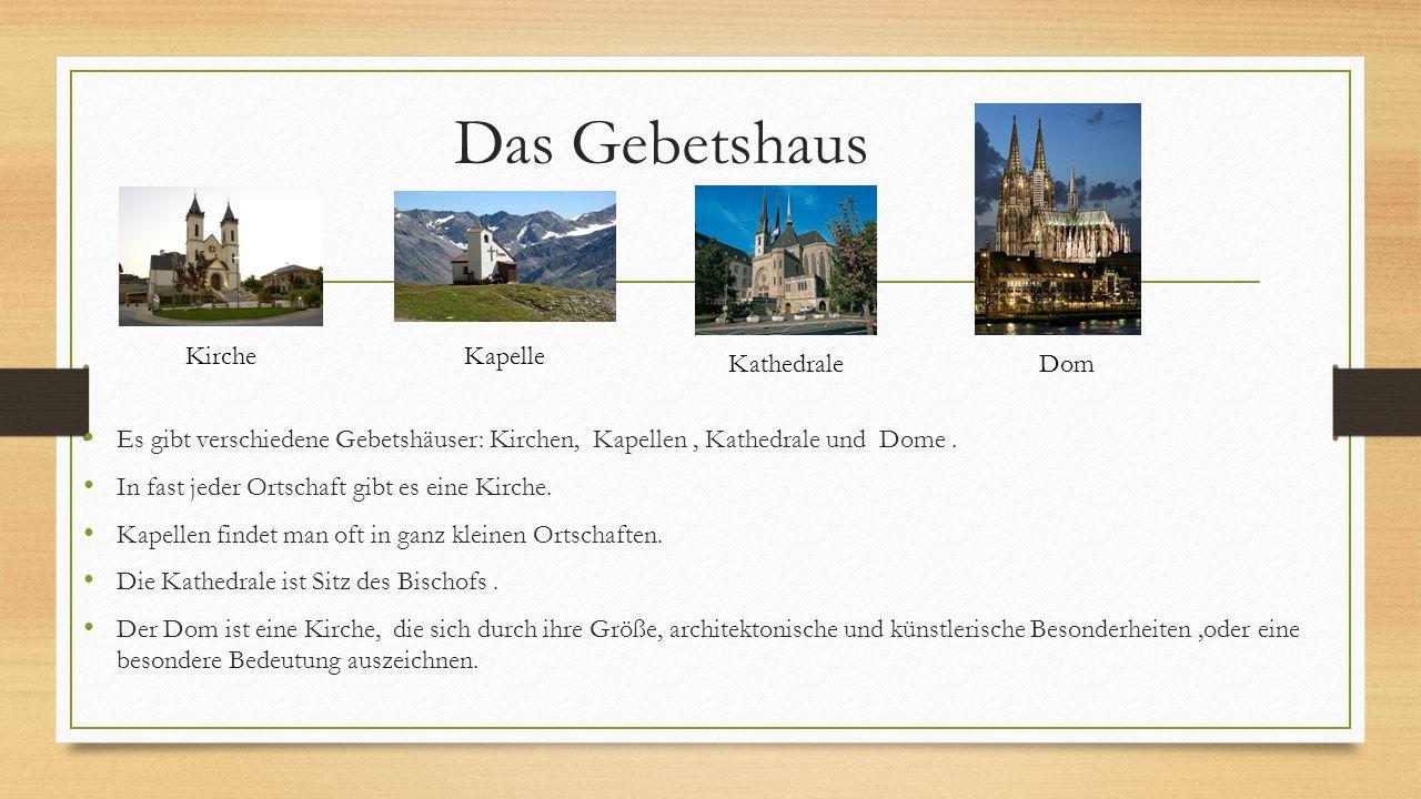 Das Gebetshaus Es gibt verschiedene Gebetshäuser: Kirchen, Kapellen, Kathedrale und Dome. In fast jeder Ortschaft gibt es eine Kirche. Kapellen findet