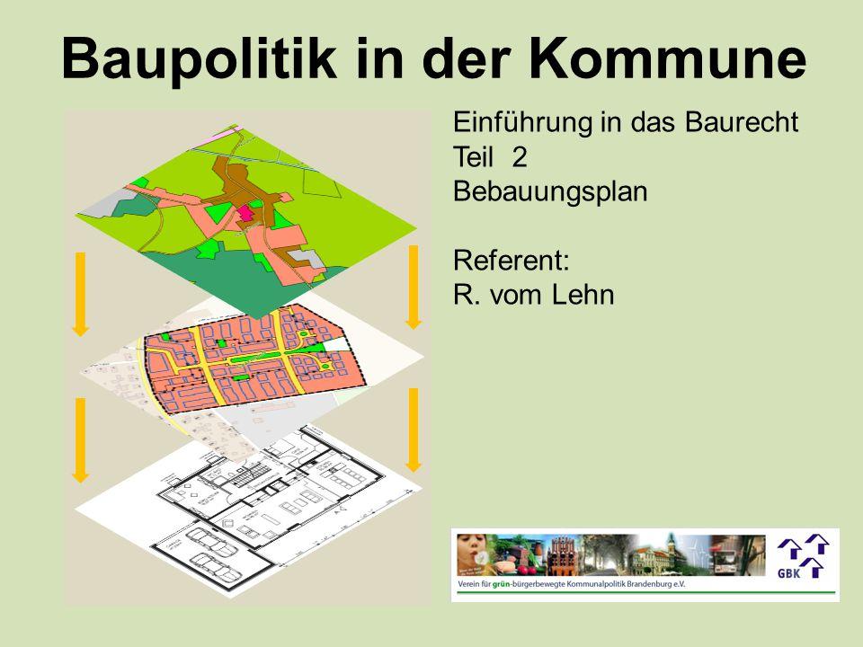 Baupolitik in der Kommune Einführung in das Baurecht Teil 2 Bebauungsplan Referent: R. vom Lehn