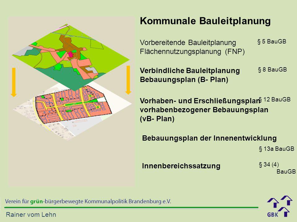 Rainer vom Lehn Kommunale Bauleitplanung Vorbereitende Bauleitplanung Flächennutzungsplanung (FNP) Verbindliche Bauleitplanung Bebauungsplan (B- Plan) Vorhaben- und Erschließungsplan vorhabenbezogener Bebauungsplan (vB- Plan) Innenbereichssatzung § 5 BauGB § 8 BauGB § 12 BauGB § 34 (4) BauGB Bebauungsplan der Innenentwicklung § 13a BauGB