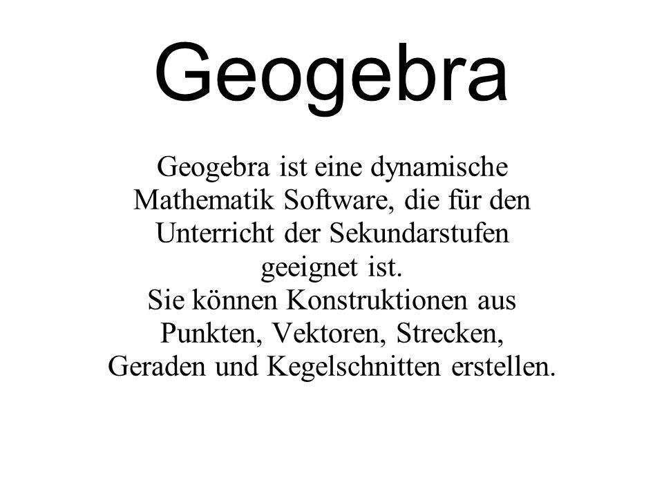 Geogebra Geogebra ist eine dynamische Mathematik Software, die für den Unterricht der Sekundarstufen geeignet ist.