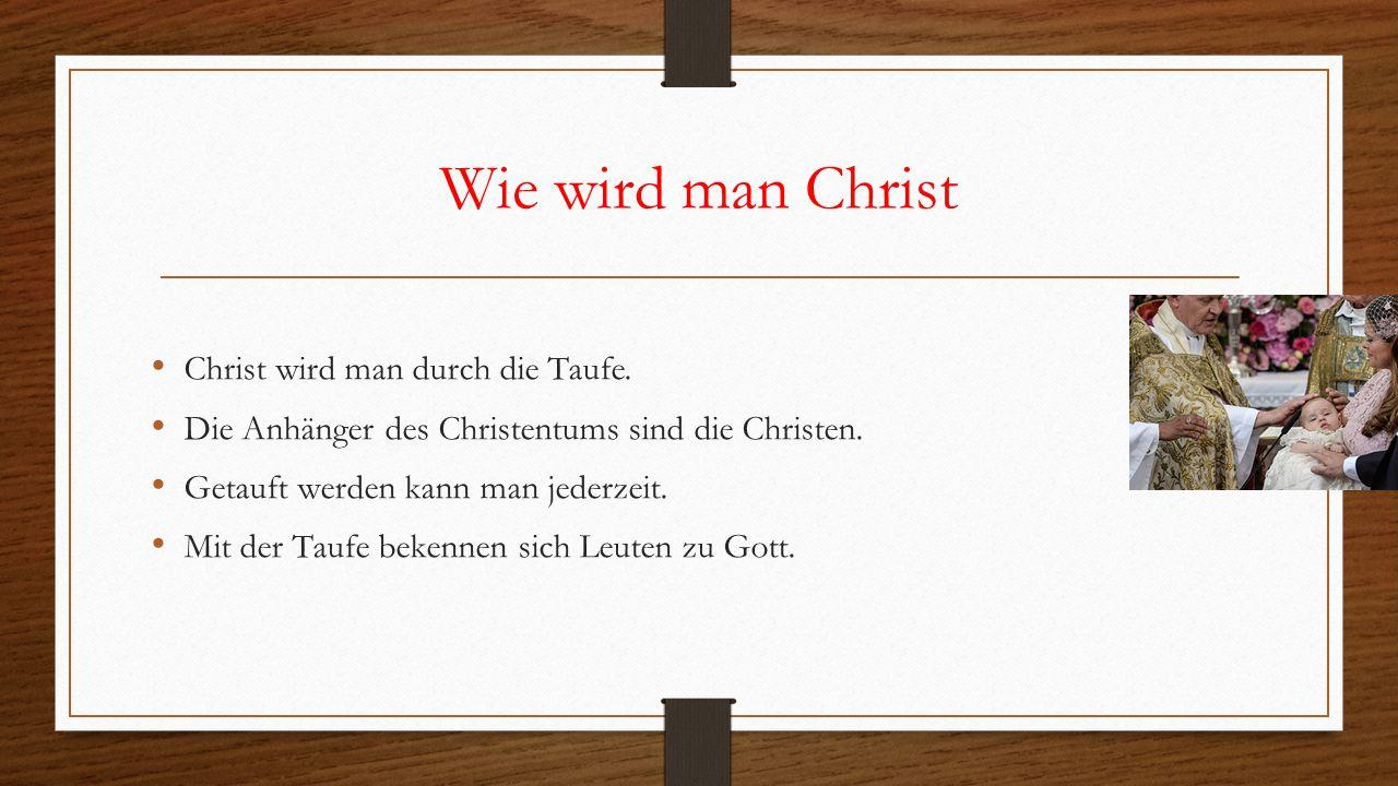 Wie wird man Christ Christ wird man durch die Taufe. Die Anhänger des Christentums sind die Christen. Getauft werden kann man jederzeit. Mit der Taufe