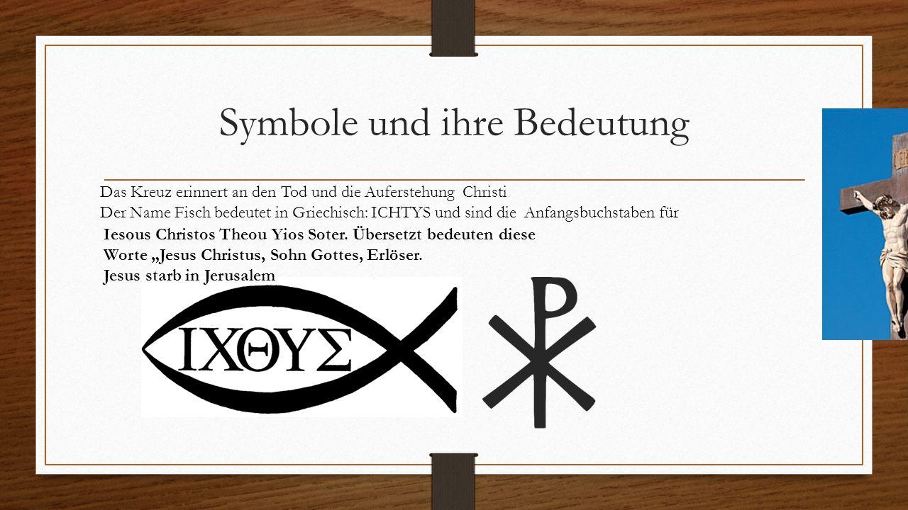 Symbole und ihre Bedeutung Das Kreuz erinnert an den Tod und die Auferstehung Christi Der Name Fisch bedeutet in Griechisch: ICHTYS und sind die Anfan