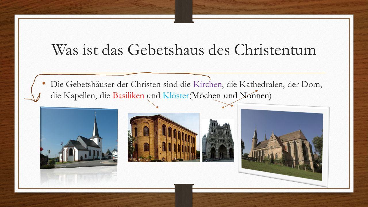 Was ist das Gebetshaus des Christentum Die Gebetshäuser der Christen sind die Kirchen, die Kathedralen, der Dom, die Kapellen, die Basiliken und Klöst