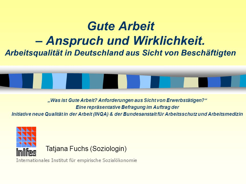 """Tatjana Fuchs - Soziologin am Internationalen Institut für empirische Sozialforschung Auftrag & Ziel der INQA-Studie """"Was ist gute Arbeit? n Was verstehen Beschäftigte unter """"guter Arbeit ."""
