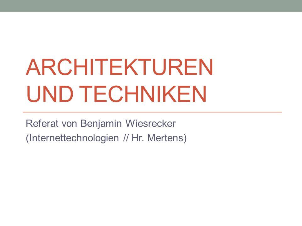 ARCHITEKTUREN UND TECHNIKEN Referat von Benjamin Wiesrecker (Internettechnologien // Hr. Mertens)