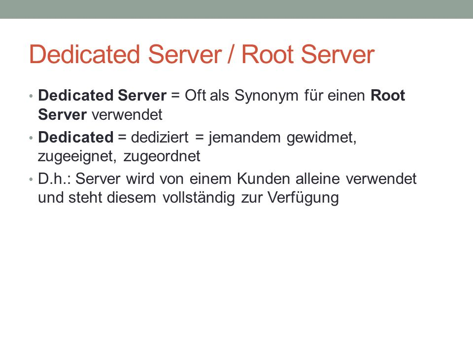Dedicated Server / Root Server Dedicated Server = Oft als Synonym für einen Root Server verwendet Dedicated = dediziert = jemandem gewidmet, zugeeigne