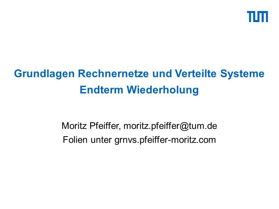 Grundlagen Rechnernetze und Verteilte Systeme Endterm Wiederholung Moritz Pfeiffer, moritz.pfeiffer@tum.de Folien unter grnvs.pfeiffer-moritz.com