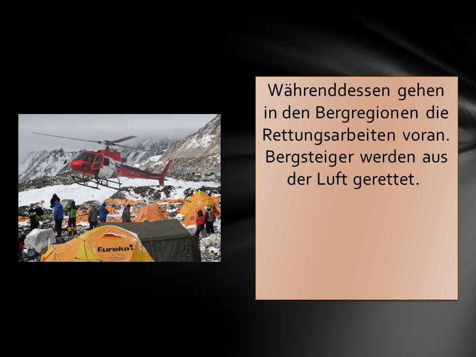 Währenddessen gehen in den Bergregionen die Rettungsarbeiten voran. Bergsteiger werden aus der Luft gerettet.