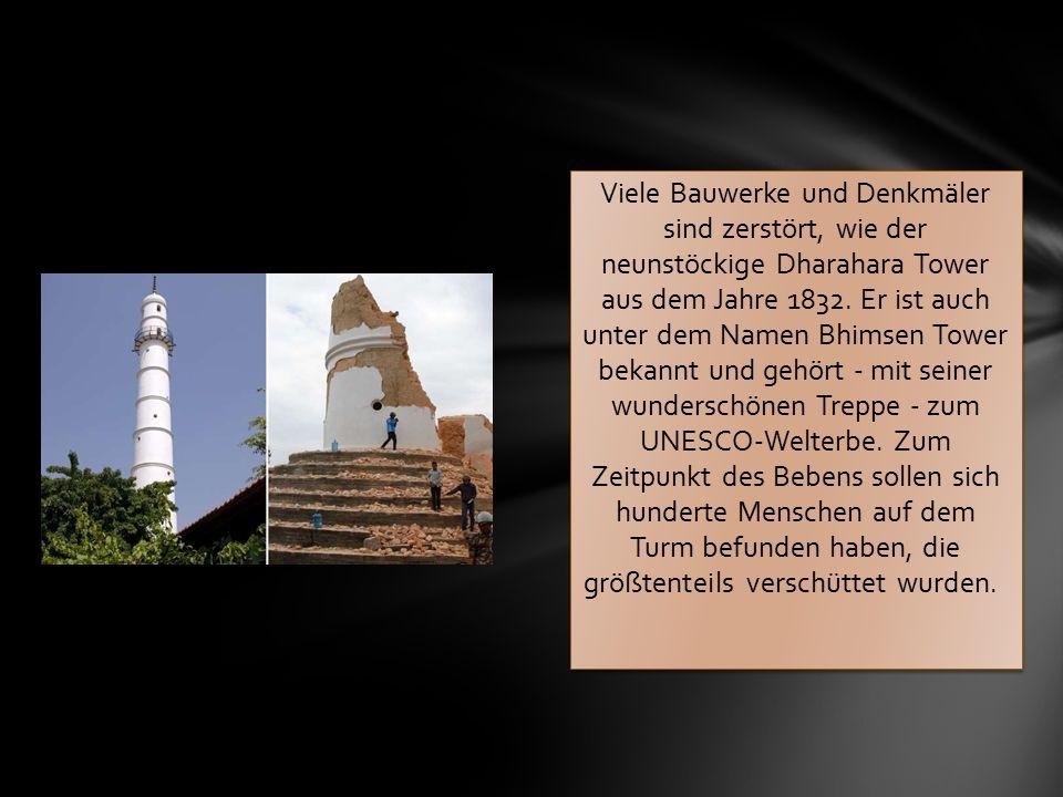 Viele Bauwerke und Denkmäler sind zerstört, wie der neunstöckige Dharahara Tower aus dem Jahre 1832. Er ist auch unter dem Namen Bhimsen Tower bekannt