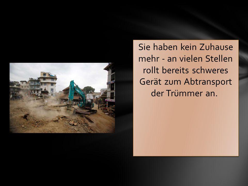 Sie haben kein Zuhause mehr - an vielen Stellen rollt bereits schweres Gerät zum Abtransport der Trümmer an.