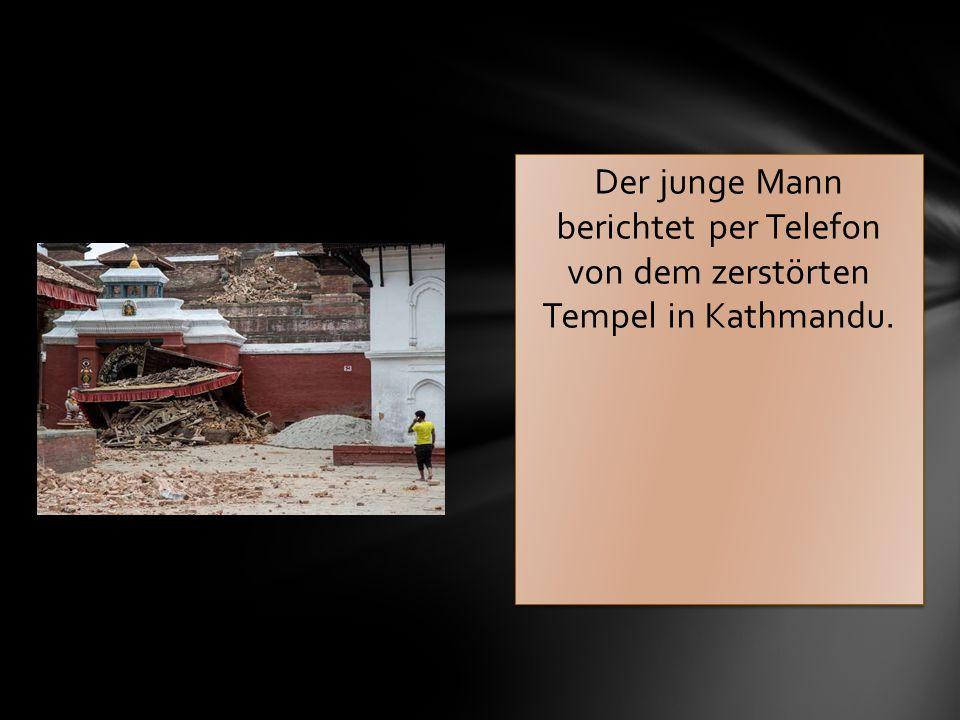 Der junge Mann berichtet per Telefon von dem zerstörten Tempel in Kathmandu.