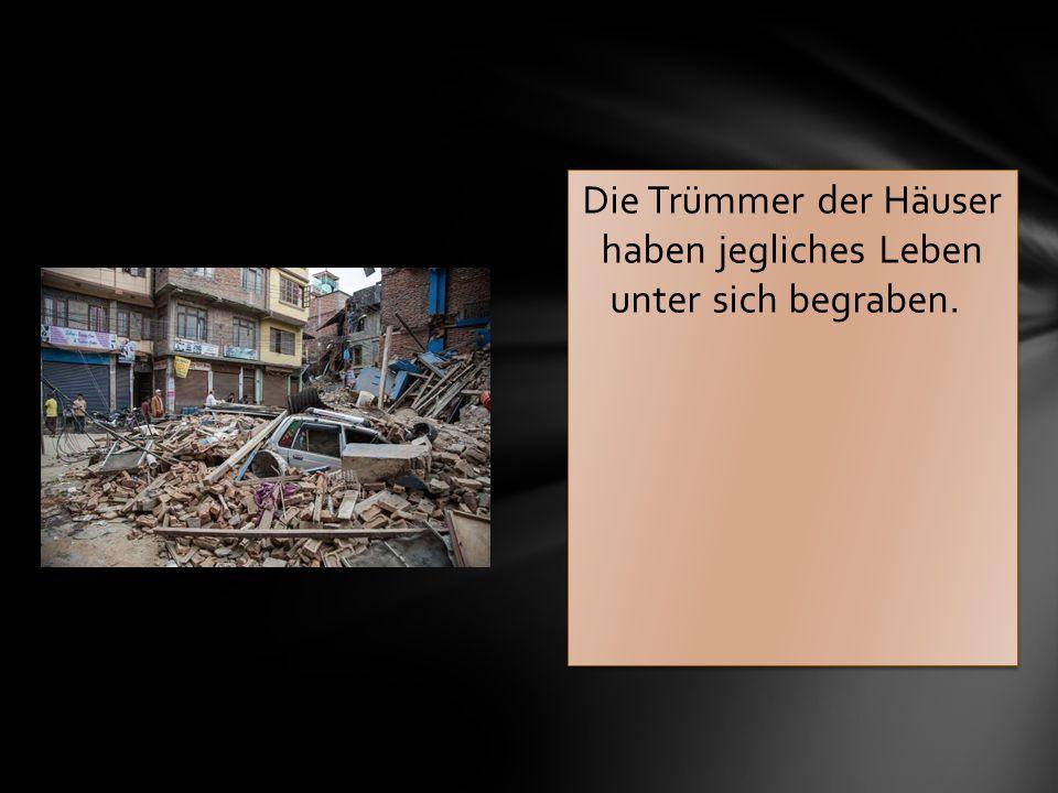 Die Trümmer der Häuser haben jegliches Leben unter sich begraben.
