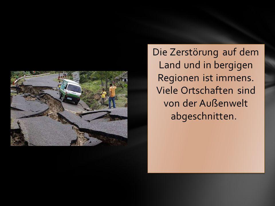 Die Zerstörung auf dem Land und in bergigen Regionen ist immens. Viele Ortschaften sind von der Außenwelt abgeschnitten.