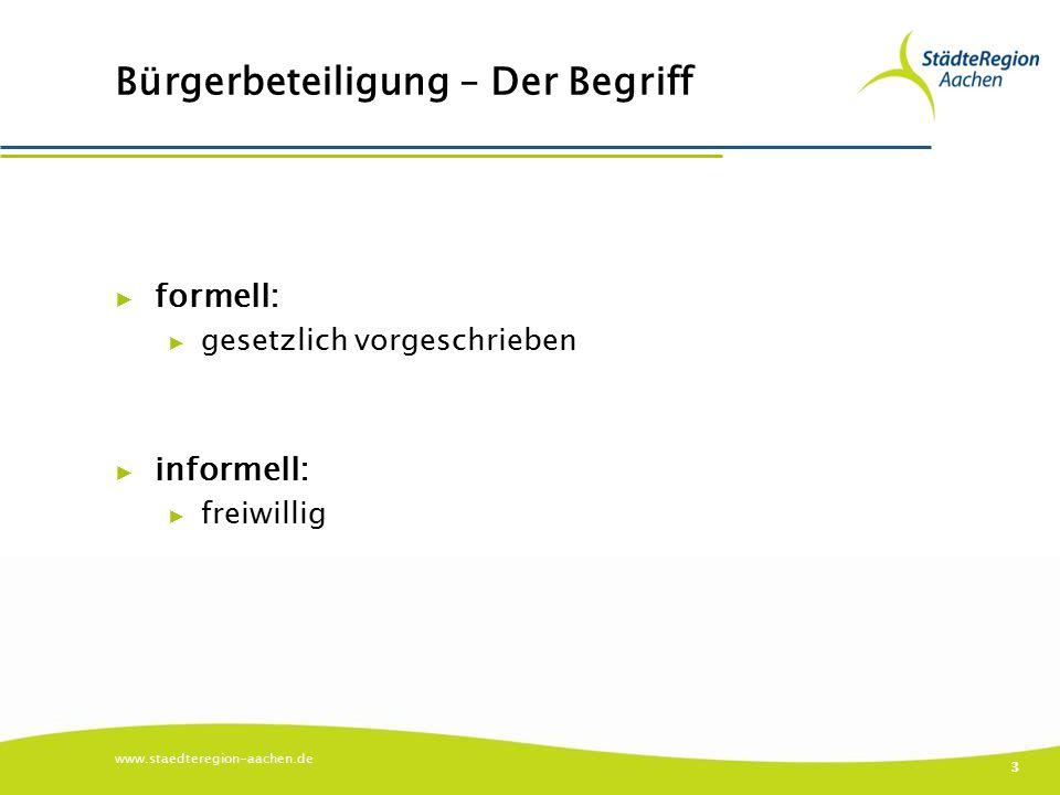 Bürgerbeteiligung – Der Begriff ▶ formell: ▶ gesetzlich vorgeschrieben ▶ informell: ▶ freiwillig www.staedteregion-aachen.de 3