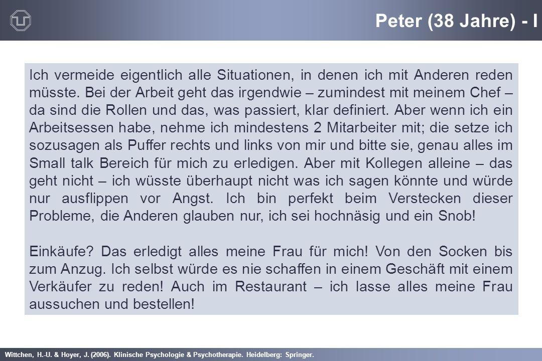 Wittchen, H.-U. & Hoyer, J. (2006). Klinische Psychologie & Psychotherapie. Heidelberg: Springer. Peter (38 Jahre) - I Ich vermeide eigentlich alle Si