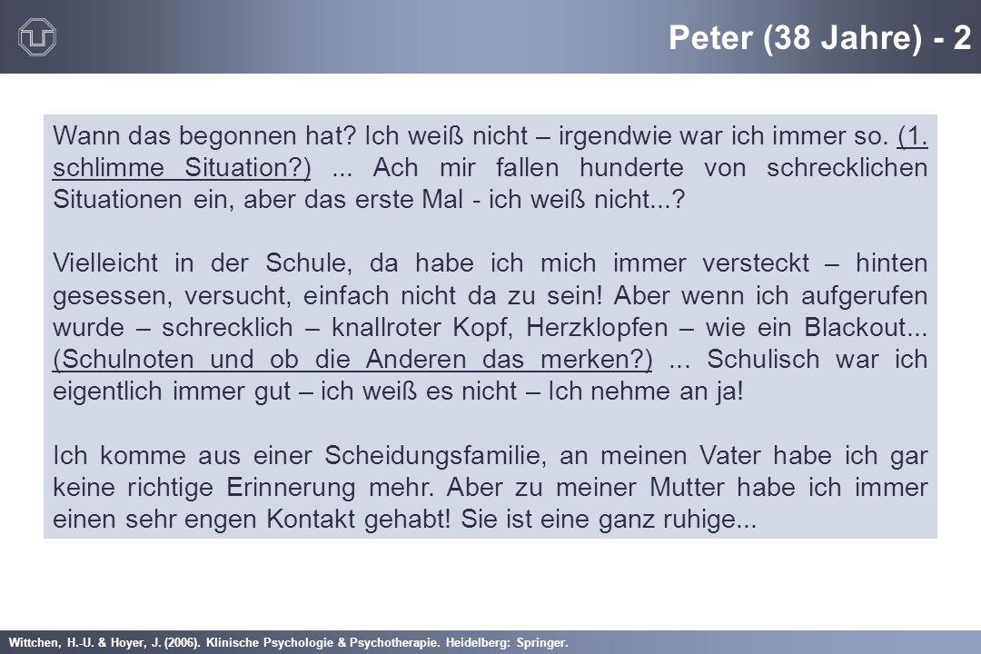 Wittchen, H.-U. & Hoyer, J. (2006). Klinische Psychologie & Psychotherapie. Heidelberg: Springer. Peter (38 Jahre) - 2 Wann das begonnen hat? Ich weiß