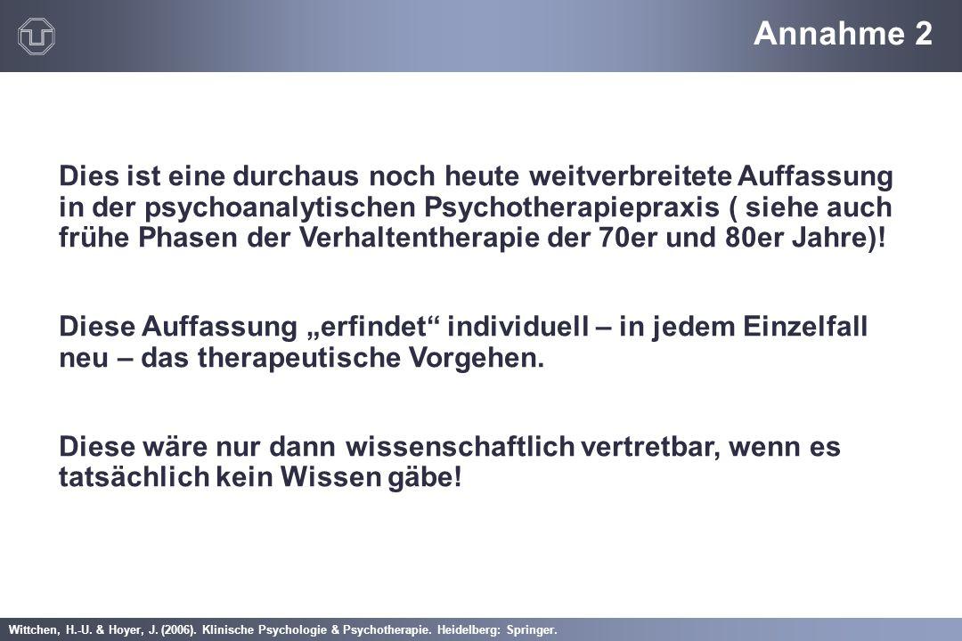 Wittchen, H.-U. & Hoyer, J. (2006). Klinische Psychologie & Psychotherapie. Heidelberg: Springer. Annahme 2 Dies ist eine durchaus noch heute weitverb