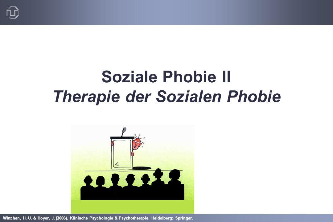 Wittchen, H.-U. & Hoyer, J. (2006). Klinische Psychologie & Psychotherapie. Heidelberg: Springer. Soziale Phobie II Therapie der Sozialen Phobie