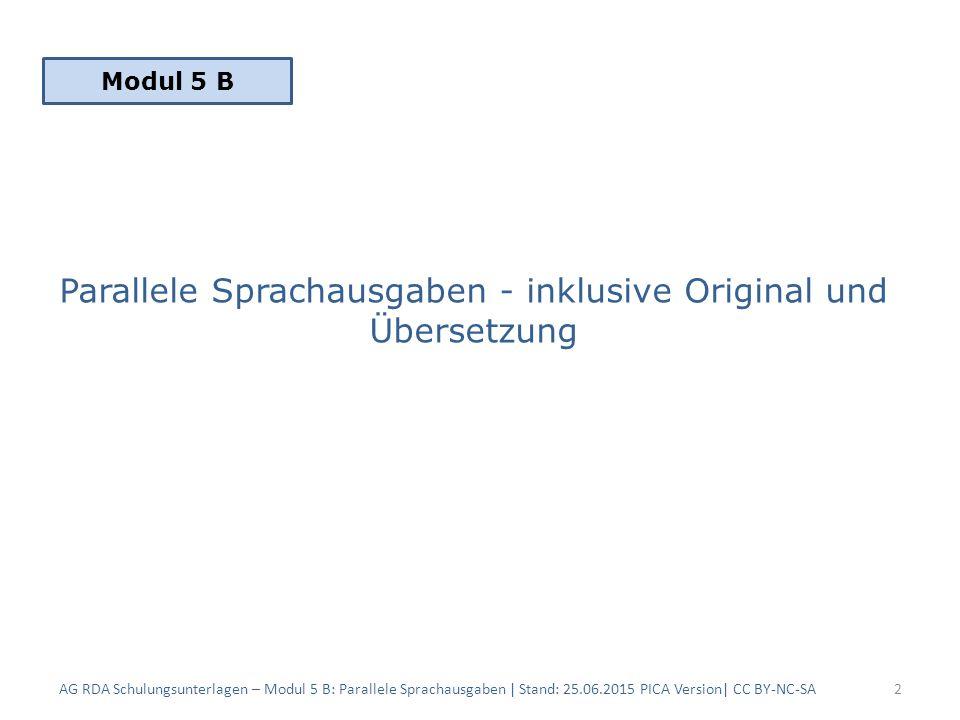 Parallele Sprachausgaben - inklusive Original und Übersetzung AG RDA Schulungsunterlagen – Modul 5 B: Parallele Sprachausgaben | Stand: 25.06.2015 PICA Version| CC BY-NC-SA2 Modul 5 B