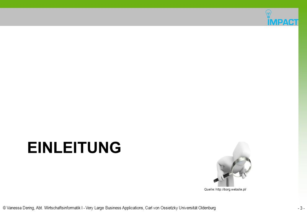 © Vanessa Dering, Abt. Wirtschaftsinformatik I - Very Large Business Applications, Carl von Ossietzky Universität Oldenburg - 3 - EINLEITUNG Quelle: h