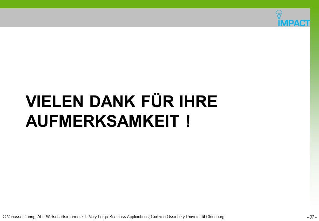 © Vanessa Dering, Abt. Wirtschaftsinformatik I - Very Large Business Applications, Carl von Ossietzky Universität Oldenburg - 37 - VIELEN DANK FÜR IHR